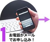 1. お電話かメールでお申し込み!