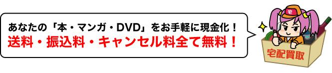 あなたの「本・マンガ・DVD」をお手軽に現金化!送料・振込料・キャンセル料全て無料!